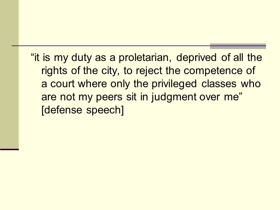 it is my duty as a proletarian, deprived of all the rights of the city, to reject the competence of a court where only the privileged classes who are not my peers sit in judgment over me [defense speech]